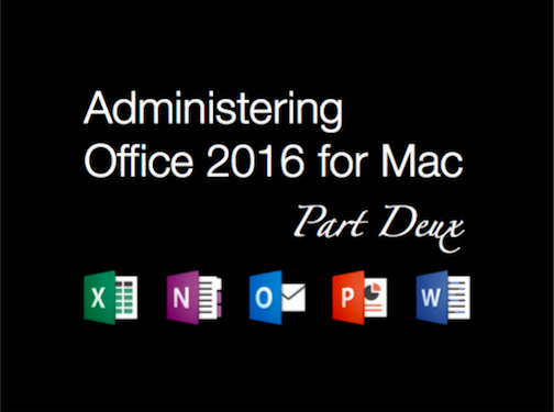 Administering Office 2016 for Mac Part Deux